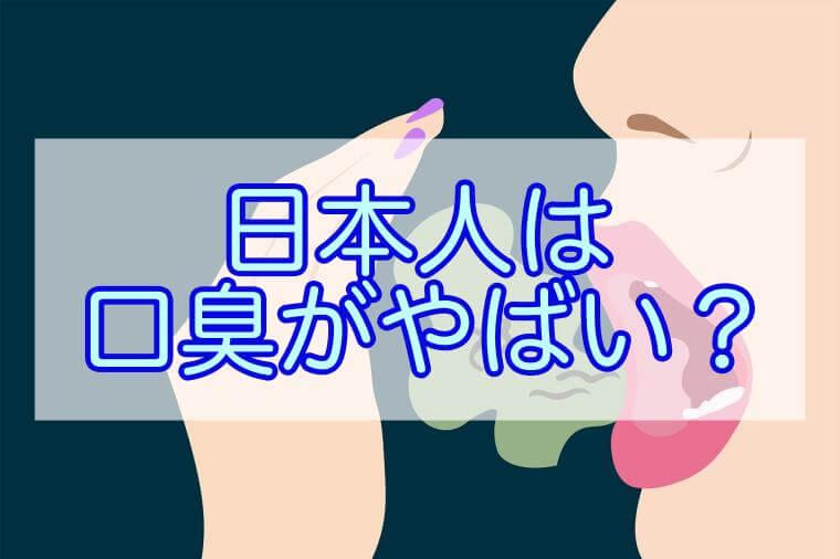 日本人の口臭は世界一臭い理由は?歯磨きやサプリでできる事